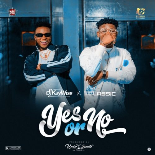 """Download Muisc: DJ Kaywise x T Classic – """"Yes Or No"""" (Prod. Krizbeatz)"""