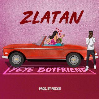 """Download Music: Zlatan – """"Yeye Boyfriend"""" (Prod. Rexxie)"""